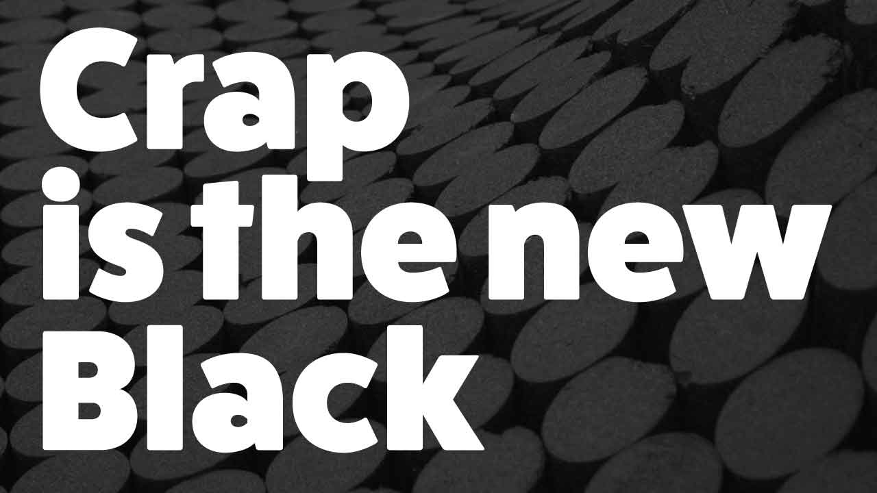 Crap is the new black