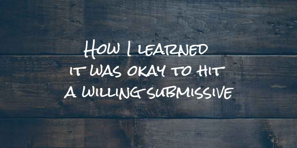 How I learned it was okay to hit a willing submissive
